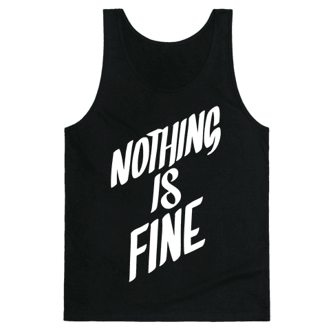 Nothing Is Fine Tank Top