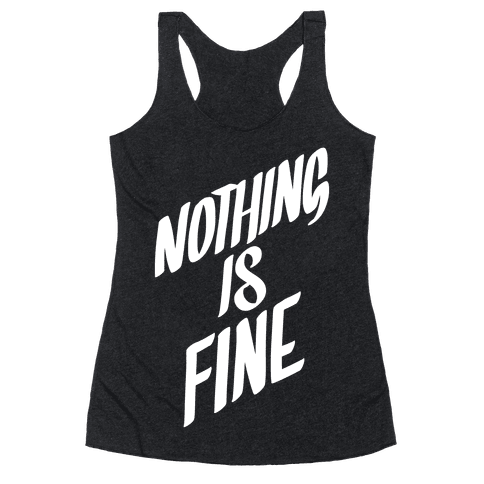 Nothing Is Fine Racerback Tank Top