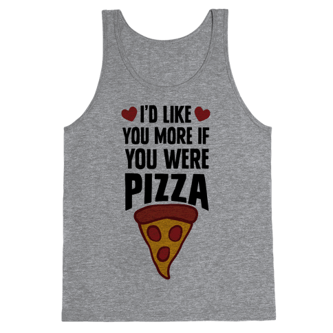 I'd Like You More If You Were Pizza Tank Top