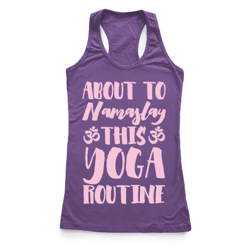 About To Namaslay This Yoga Routine Racerback Tank Top