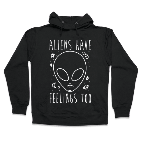 Aliens Have Feelings Too Hooded Sweatshirt