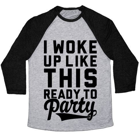 I Woke Up Like This Ready To Party Baseball Tee