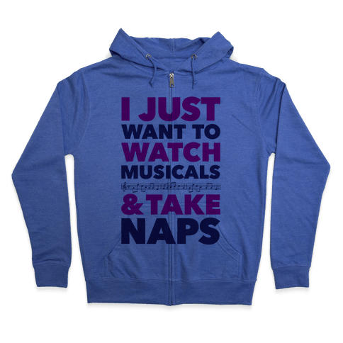 I Just Want To Watch Musicals And Take Naps Zip Hoodie