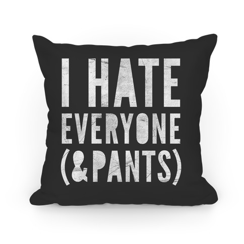 I Hate Everyone & Pants Pillow