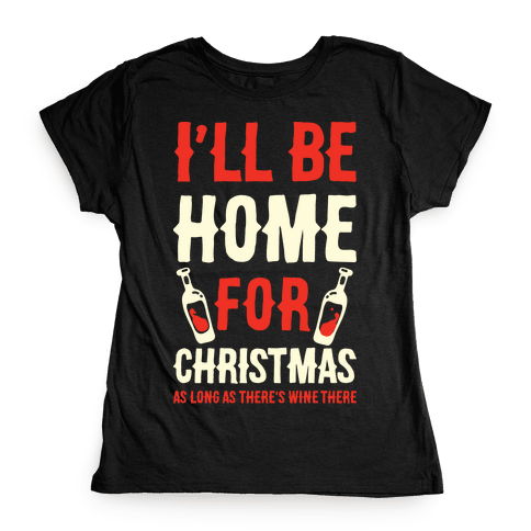 I'll Be Home For Christmas As Long as There's Wine There Womens T-Shirt