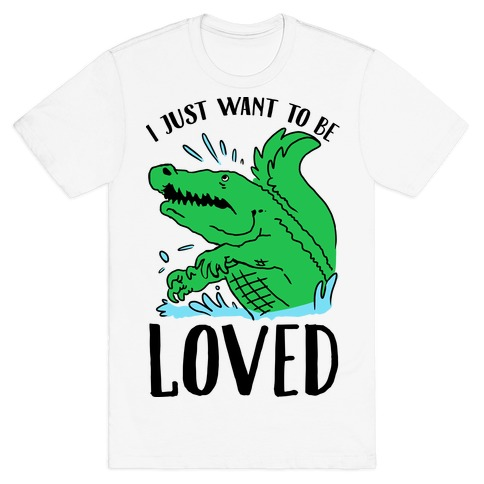 I Just Want To be Loved Crocodile Mens T-Shirt