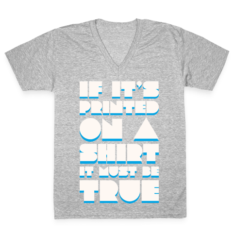 If It's Printed On A Shirt It Must Be True V-Neck Tee Shirt