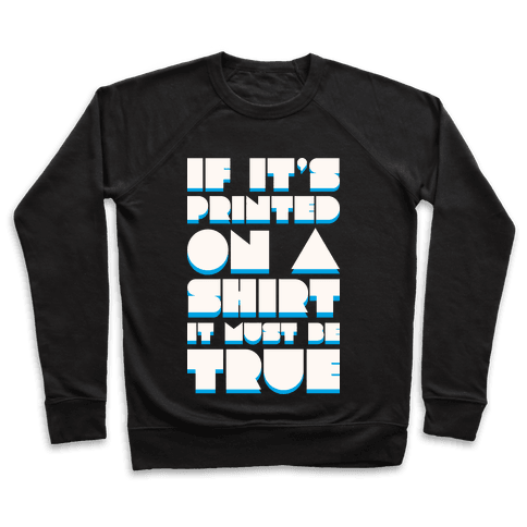 If It's Printed On A Shirt It Must Be True Pullover