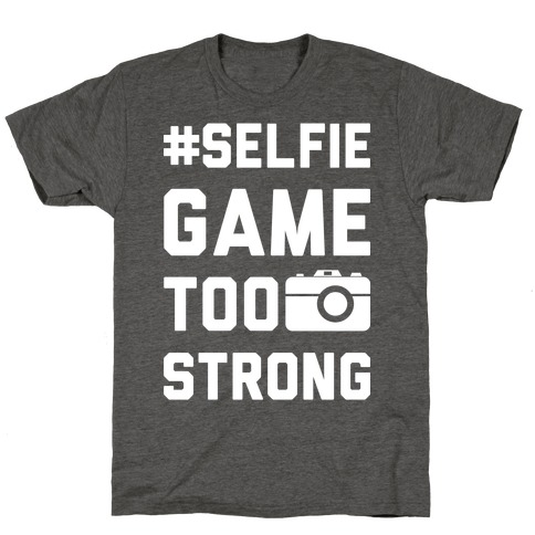 Selfie Game Too Strong T-Shirt
