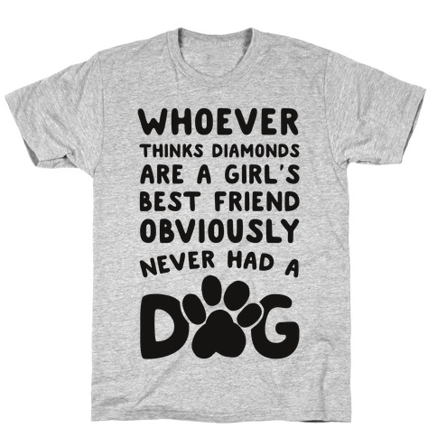 Whoever Thinks Diamonds Are a Girls Best Friend Obviously Never Had a Dog Mens T-Shirt