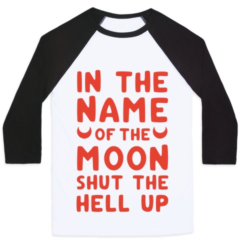 In The Name Of The Moon Shut The Hell Up Baseball Tee