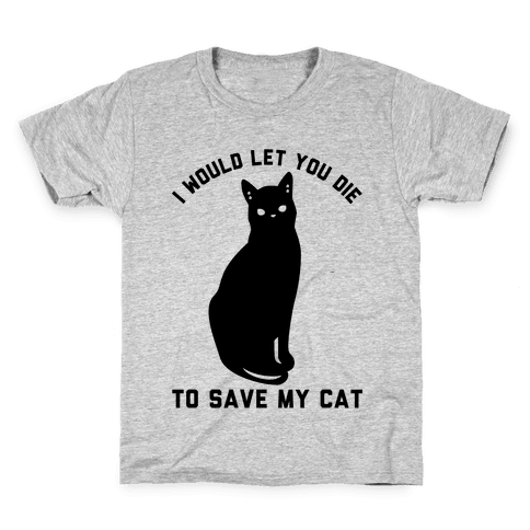 I Would Let You Die to Save My Cat Kids T-Shirt