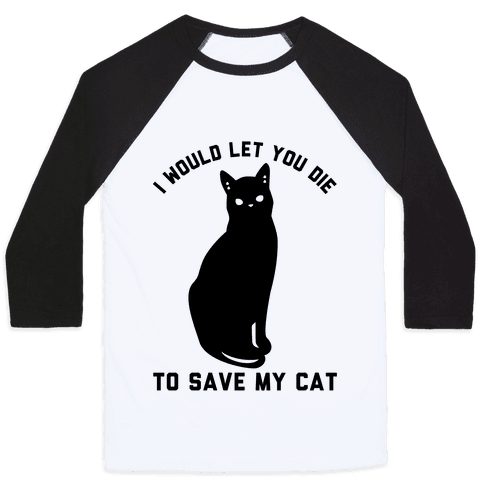 I Would Let You Die to Save My Cat Baseball Tee
