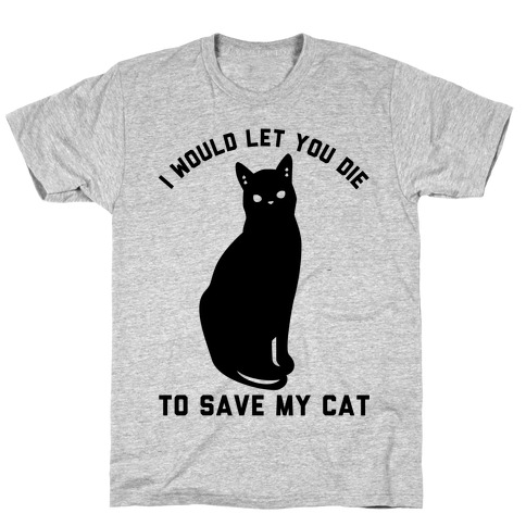 I Would Let You Die to Save My Cat T-Shirt