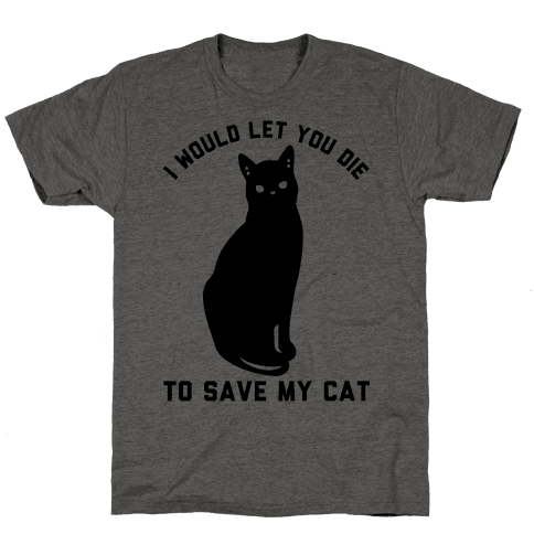 I Would Let You Die to Save My Cat Mens T-Shirt