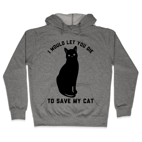 I Would Let You Die to Save My Cat Hooded Sweatshirt