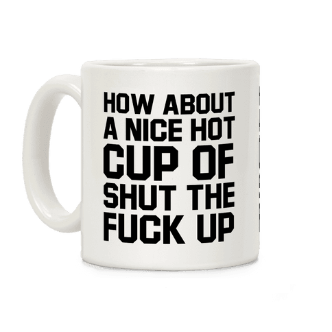 How about a Nice Hot Cup of Shut the F*** Up Coffee Mug