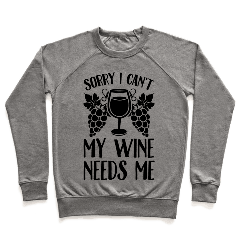 Sorry I Can't My Wine Needs Me Pullover