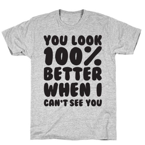 You Look 100% Better When I Can't See You Mens T-Shirt