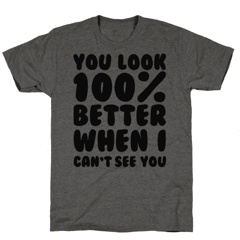 You Look 100% Better When I Can't See You
