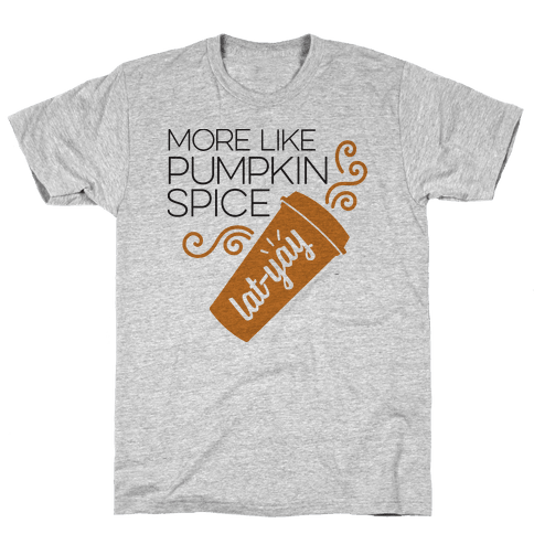 More Like Pumpkin Spice Lat-Yay Mens T-Shirt