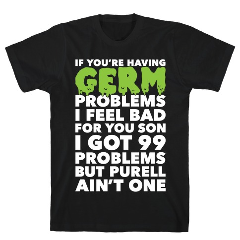 If You're Having Germ Problems Mens T-Shirt