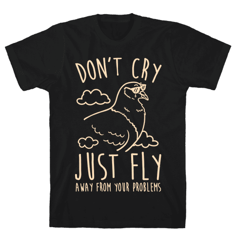 Don't Cry, Just Fly Away From Your Problems Mens T-Shirt