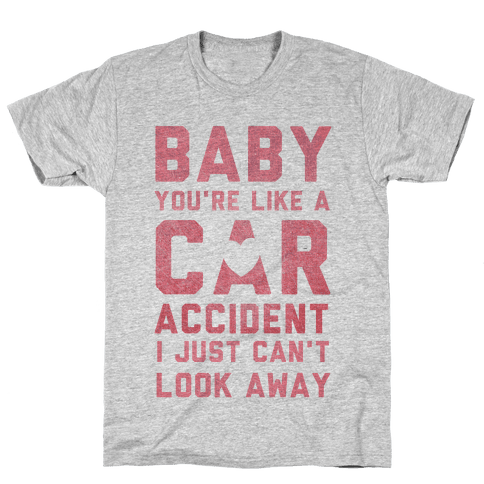 Baby You're like a Car Accident Mens T-Shirt