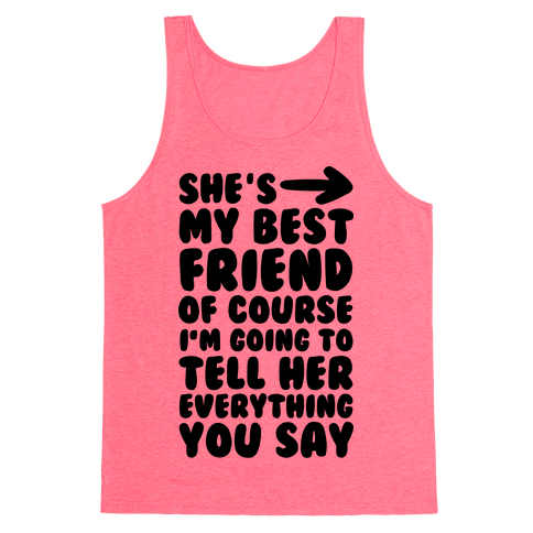 She's My Best Friend Of Course I'm Going to Tell Her Everything You Say 1 Tank Top