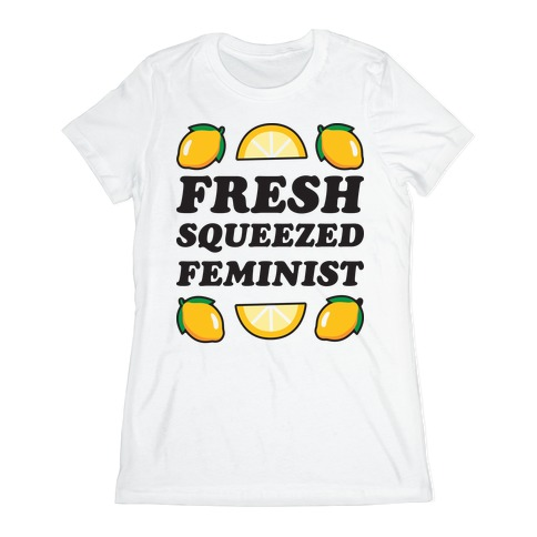 Fresh Squeezed Feminist Womens T-Shirt