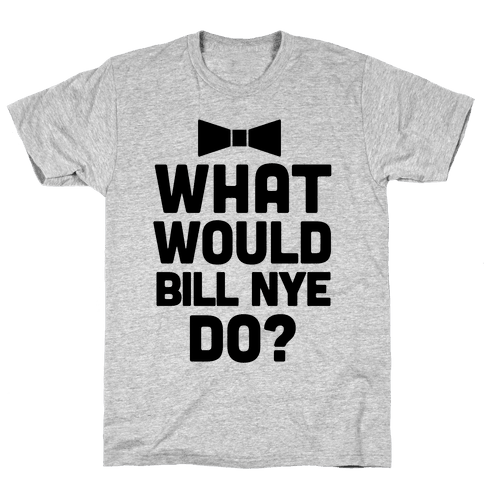 What Would Bill Nye Do? Mens T-Shirt