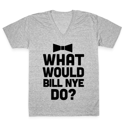 What Would Bill Nye Do? V-Neck Tee Shirt