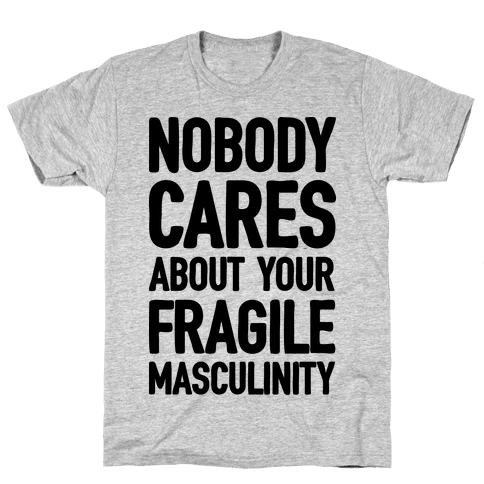 Nobody Cares About Your Fragile Masculinity Mens T-Shirt
