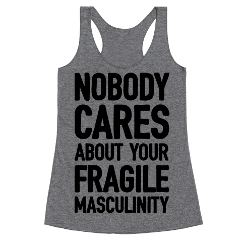 Nobody Cares About Your Fragile Masculinity Racerback Tank Top