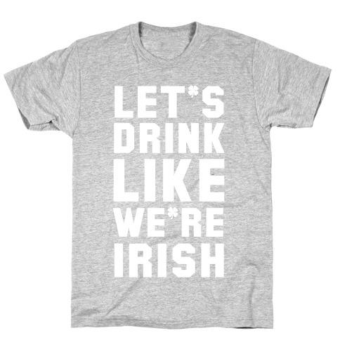 Let's Drink Like We're Irish T-Shirt