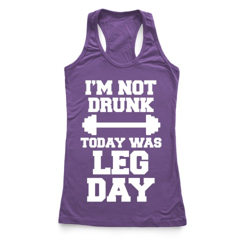 I'm Not Drunk, Today Was Leg Day Racerback Tank Top