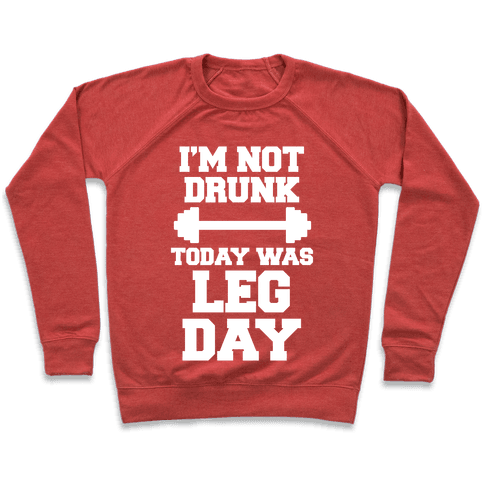 I'm Not Drunk, Today Was Leg Day Pullover