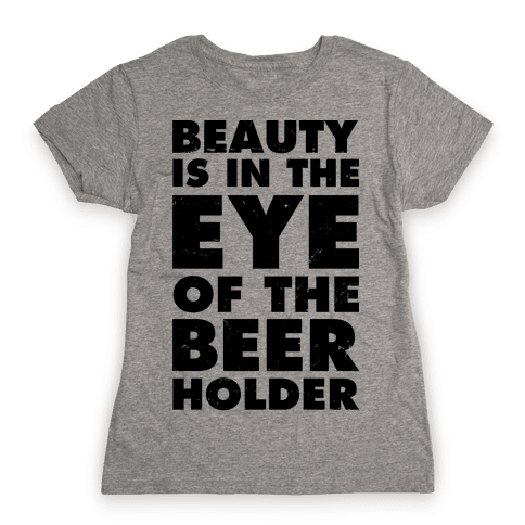 Beauty is in the Eye of the Beer Holder Womens T-Shirt