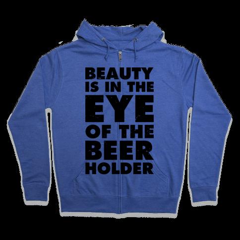 Beauty is in the Eye of the Beer Holder Zip Hoodie