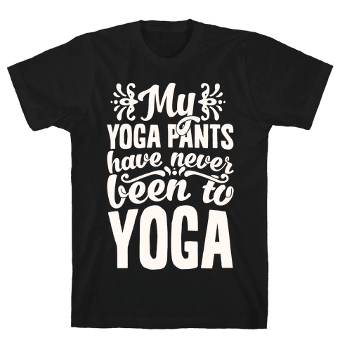 My Yoga Pants Have Never Been To Yoga Mens T-Shirt