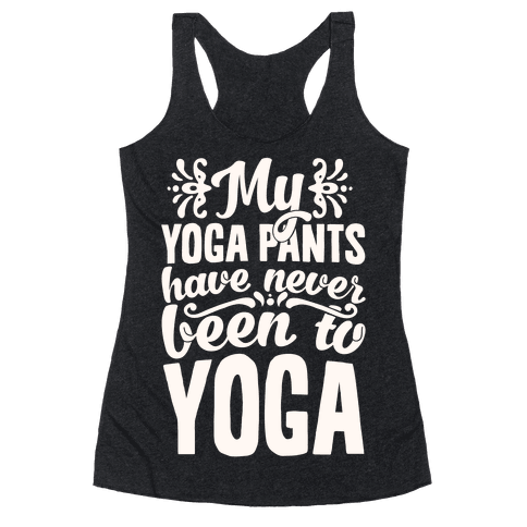 My Yoga Pants Have Never Been To Yoga Racerback Tank Top