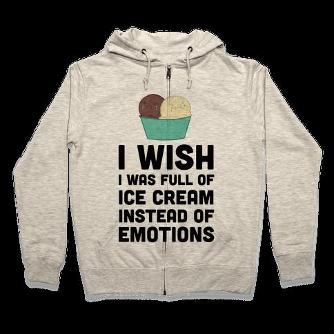 I Wish I Was Full Of Ice Cream Instead Of Emotions Zip Hoodie
