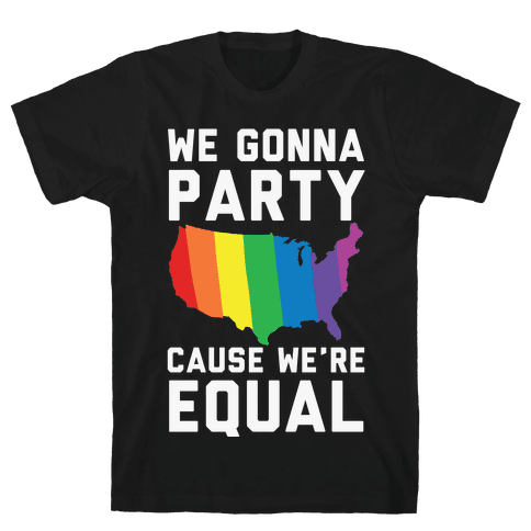 We Gonna Party Cause We're Equal Mens T-Shirt