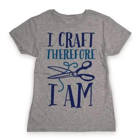 I Craft, Therefore I Am Womens T-Shirt