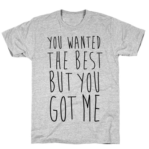You Wanted The Best But You Got Me Mens T-Shirt