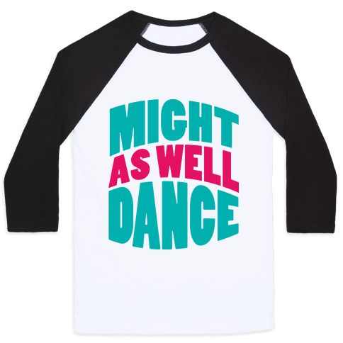 Might As Well Dance  Baseball Tee