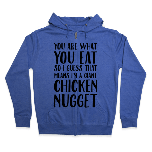 You Are What You Eat so I Guess That Means I'm a Giant Chicken Nugget Zip Hoodie