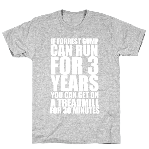 If Forrest Gump can run for 3 years you can get on a treadmill for 30 minutes Mens T-Shirt