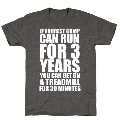 If Forrest Gump can run for 3 years you can get on a treadmill for 30 minutes T-Shirt