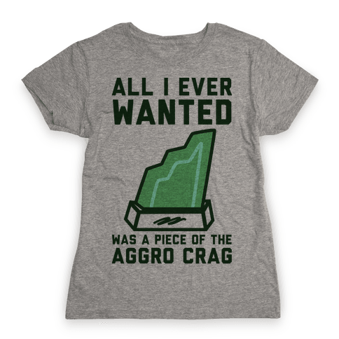 All I Ever Wanted Was A Piece of the Aggro Crag Womens T-Shirt